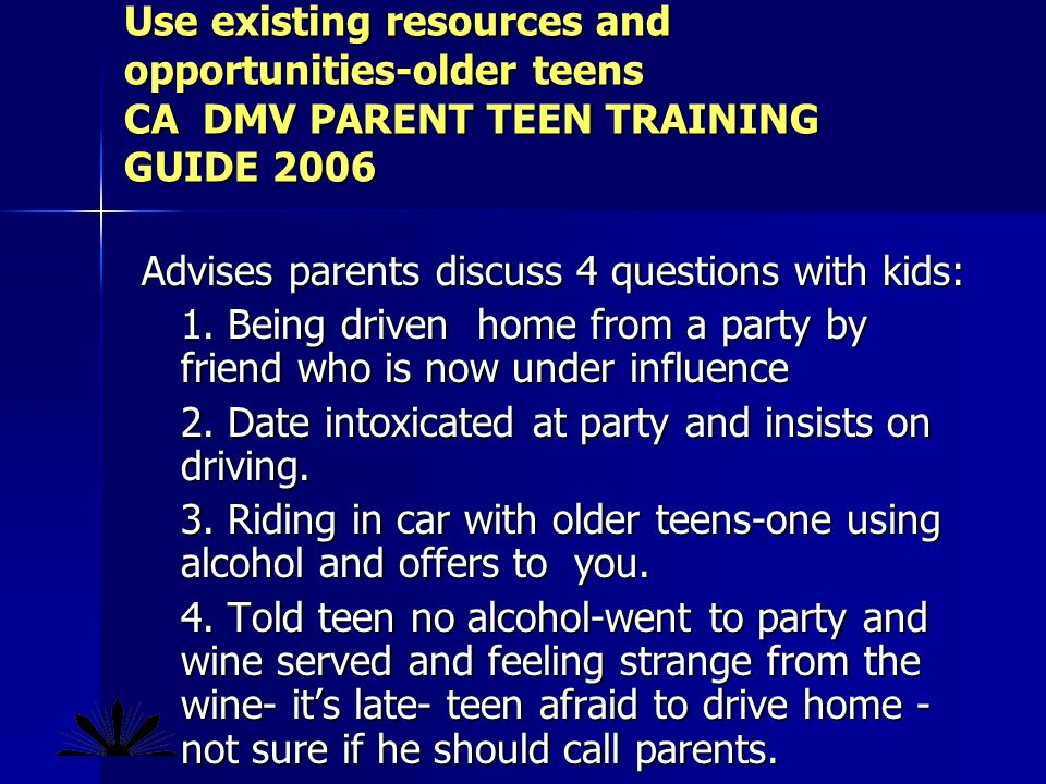 Use existing resources and opportunities-older teens CA DMV PARENT TEEN TRAINING GUIDE 2006 Advises parents discuss 4 questions with kids: 1.