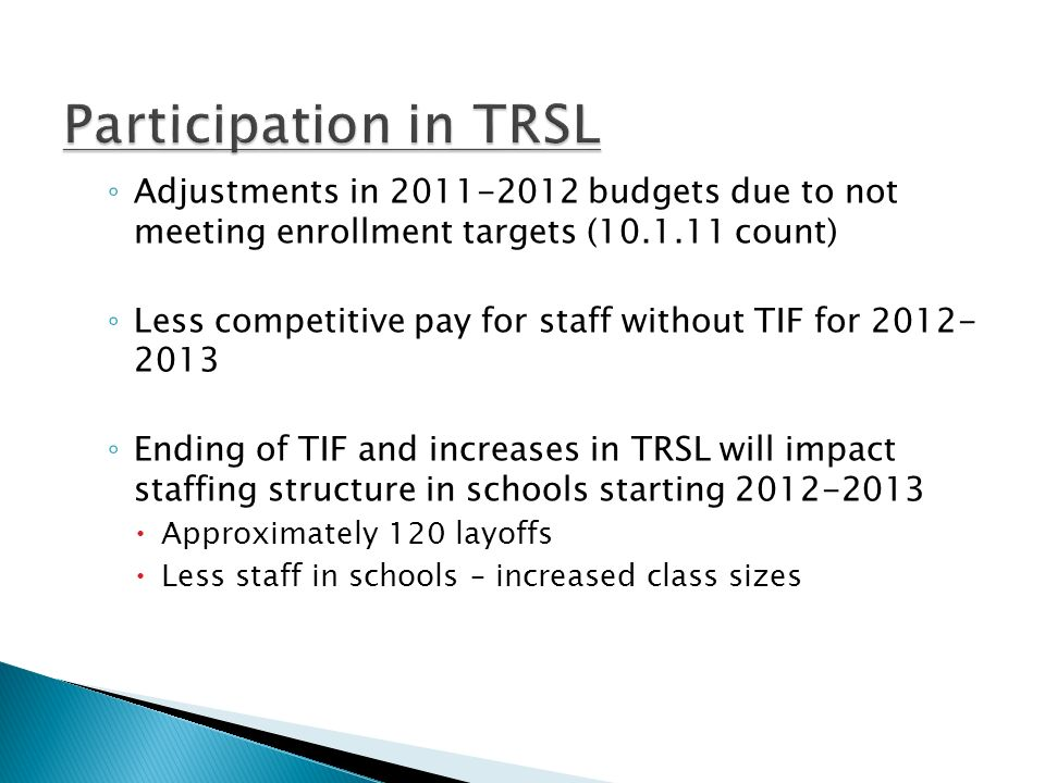 Adjustments in 2011-2012 budgets due to not meeting enrollment targets (10.1.11 count) Less competitive pay for staff without TIF for 2012- 2013 Ending of TIF and increases in TRSL will impact staffing structure in schools starting 2012-2013 Approximately 120 layoffs Less staff in schools – increased class sizes
