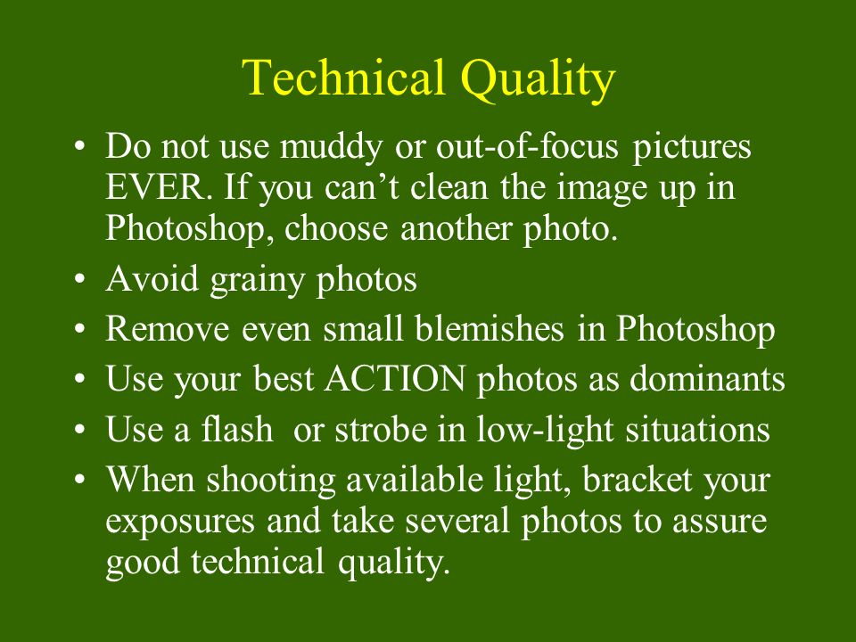 Technical Quality Do not use muddy or out-of-focus pictures EVER.