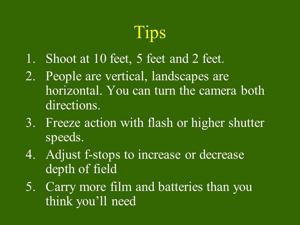 Tips 1.Shoot at 10 feet, 5 feet and 2 feet.2.People are vertical, landscapes are horizontal.