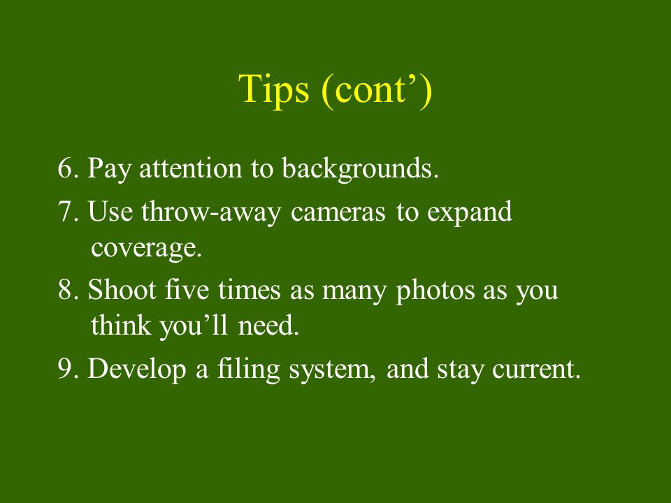 Tips (cont) 6.Pay attention to backgrounds. 7. Use throw-away cameras to expand coverage.