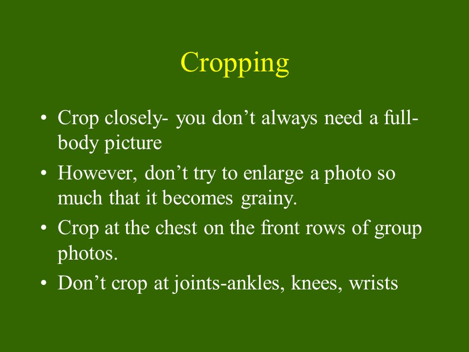 Cropping Crop closely- you dont always need a full- body picture However, dont try to enlarge a photo so much that it becomes grainy. Crop at the ches