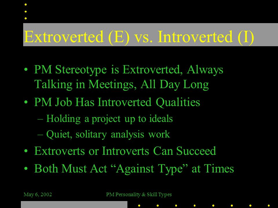 May 6, 2002PM Personality & Skill Types Extroverted (E) vs. Introverted (I) PM Stereotype is Extroverted, Always Talking in Meetings, All Day Long PM