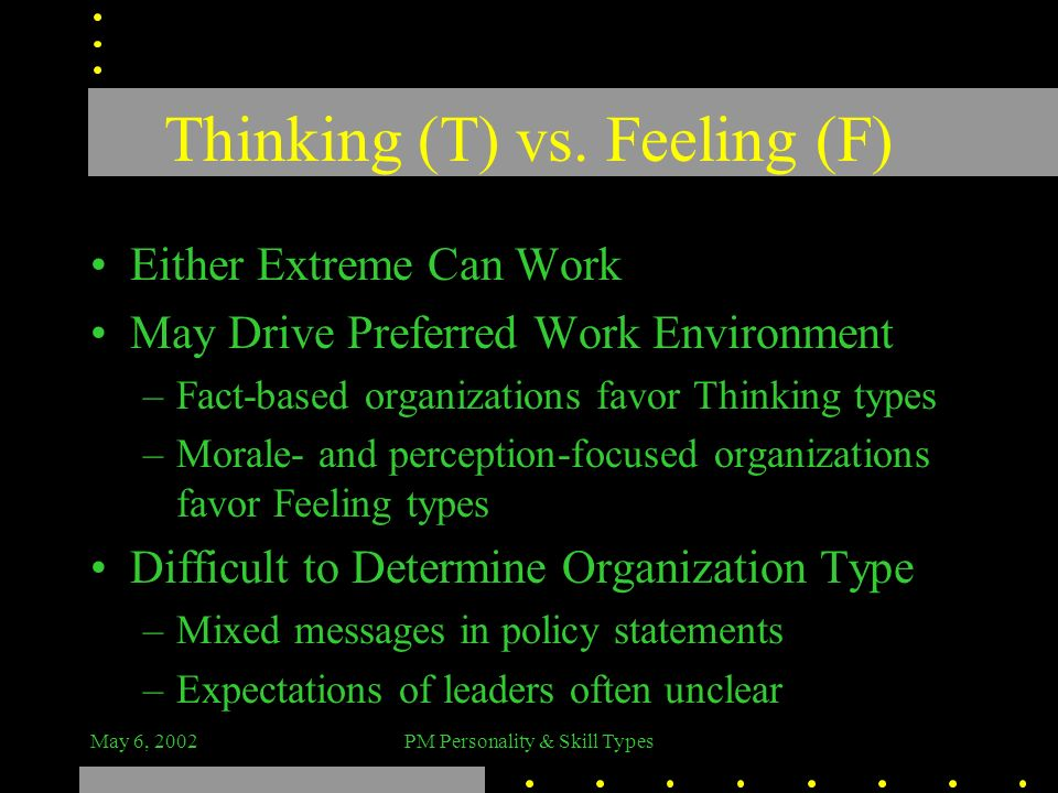 May 6, 2002PM Personality & Skill Types Thinking (T) vs. Feeling (F) Either Extreme Can Work May Drive Preferred Work Environment –Fact-based organiza