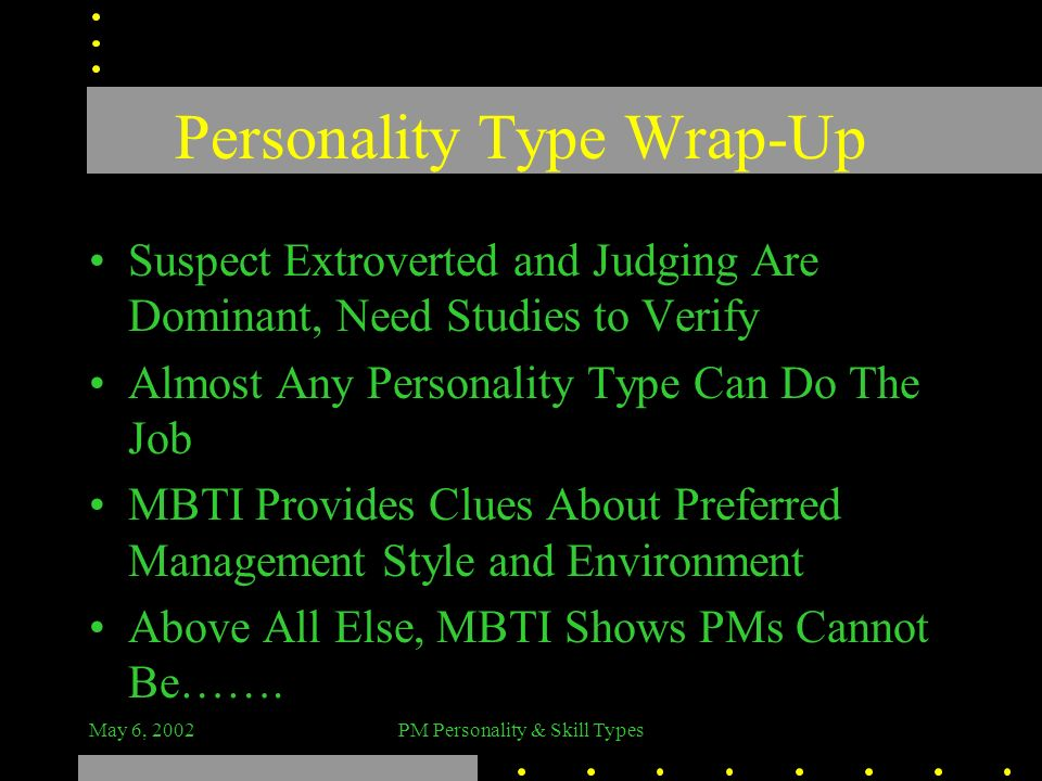 May 6, 2002PM Personality & Skill Types Personality Type Wrap-Up Suspect Extroverted and Judging Are Dominant, Need Studies to Verify Almost Any Perso