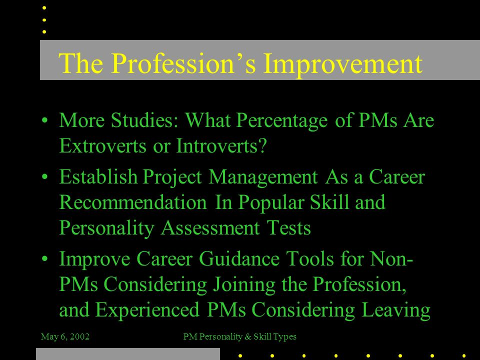 May 6, 2002PM Personality & Skill Types The Professions Improvement More Studies: What Percentage of PMs Are Extroverts or Introverts? Establish Proje