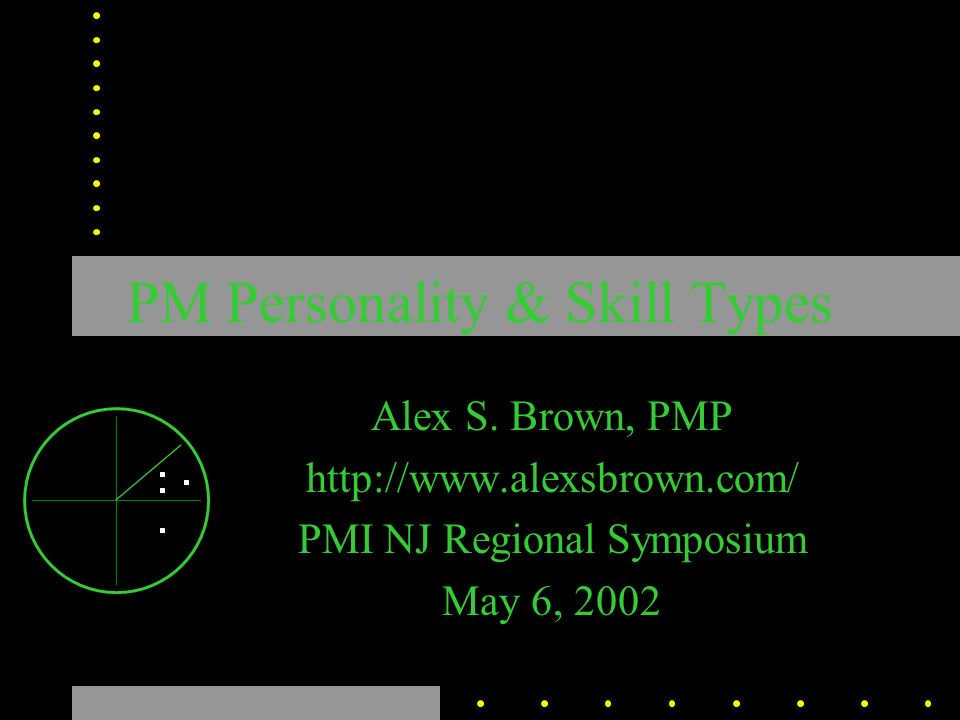 PM Personality & Skill Types Alex S. Brown, PMP http://www.alexsbrown.com/ PMI NJ Regional Symposium May 6, 2002