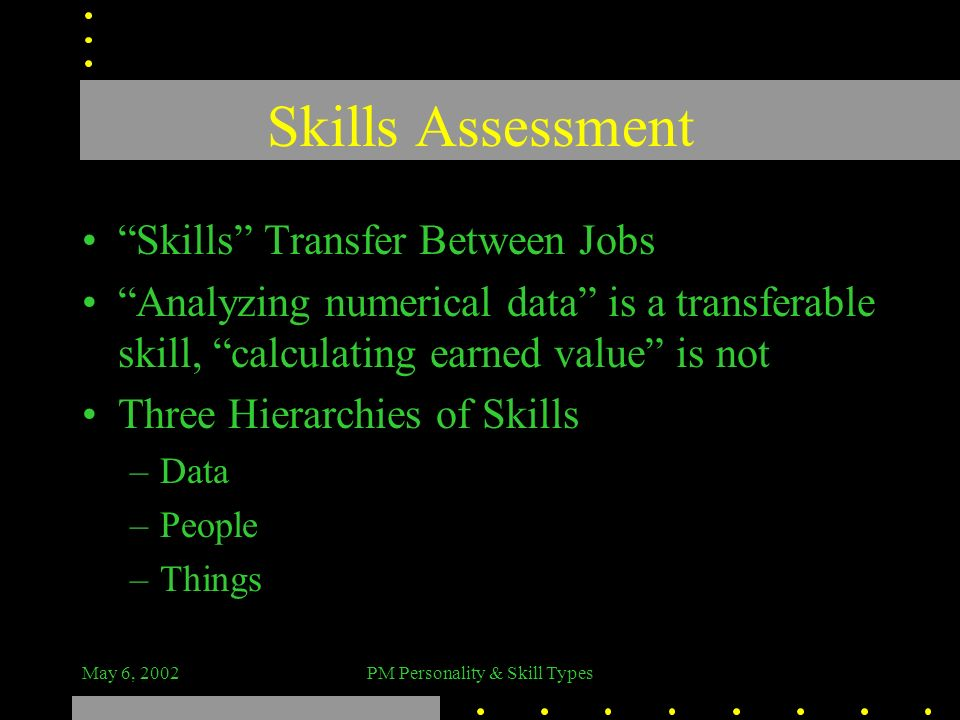 May 6, 2002PM Personality & Skill Types Skills Assessment Skills Transfer Between Jobs Analyzing numerical data is a transferable skill, calculating e