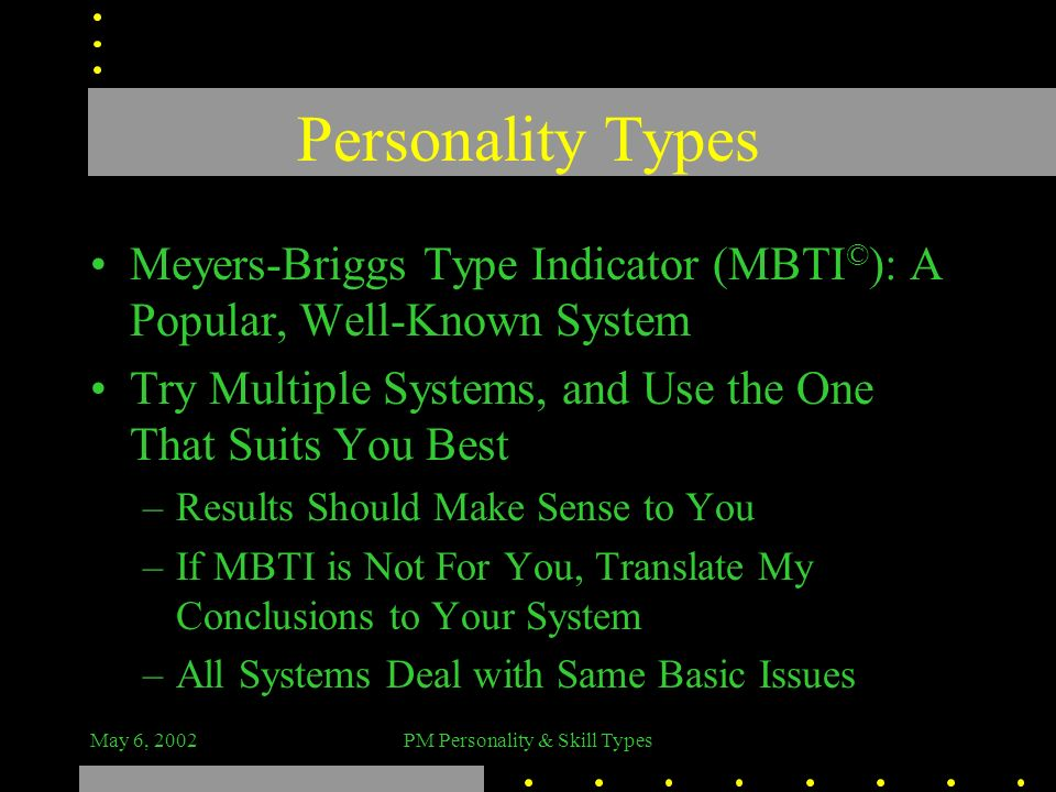 May 6, 2002PM Personality & Skill Types Personality Types Meyers-Briggs Type Indicator (MBTI © ): A Popular, Well-Known System Try Multiple Systems, a