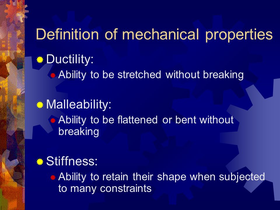Ductility: Ability to be stretched without breaking Malleability: Ability to be flattened or bent without breaking Stiffness: Ability to retain their shape when subjected to many constraints Definition of mechanical properties