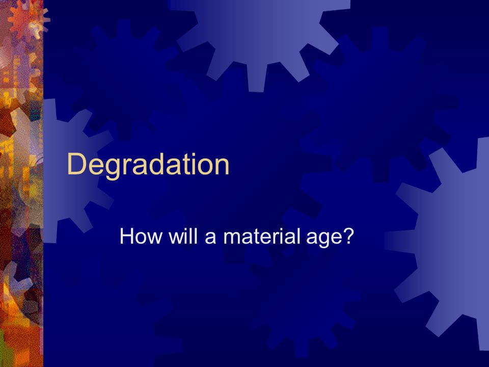 Degradation How will a material age