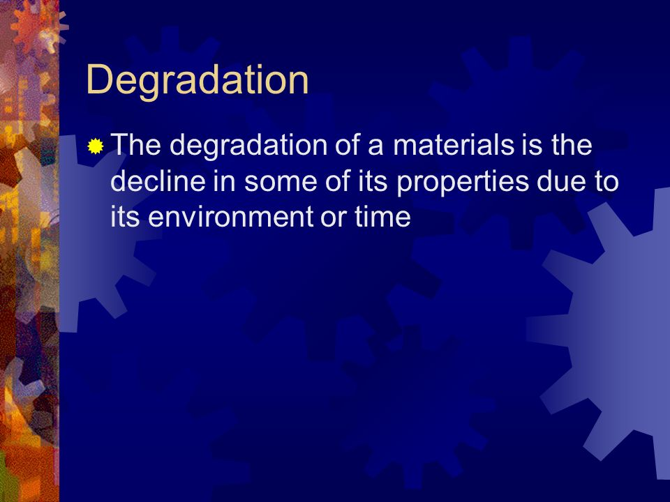 Degradation The degradation of a materials is the decline in some of its properties due to its environment or time
