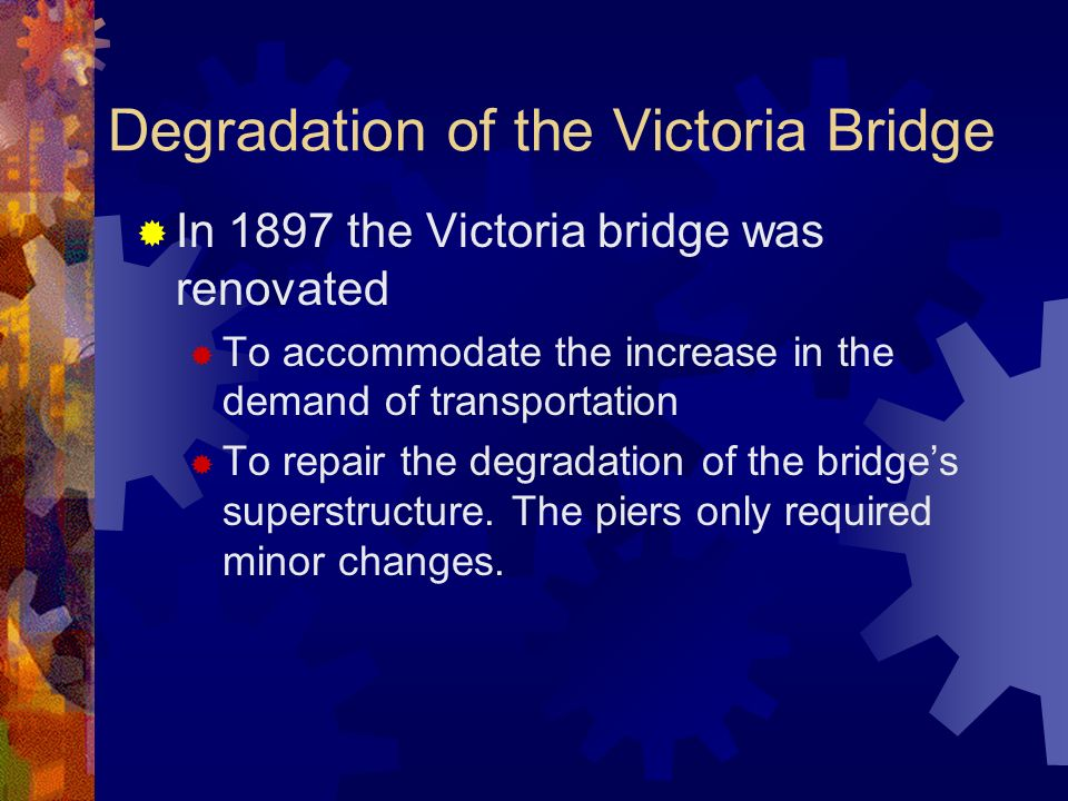 Degradation of the Victoria Bridge In 1897 the Victoria bridge was renovated To accommodate the increase in the demand of transportation To repair the degradation of the bridges superstructure.
