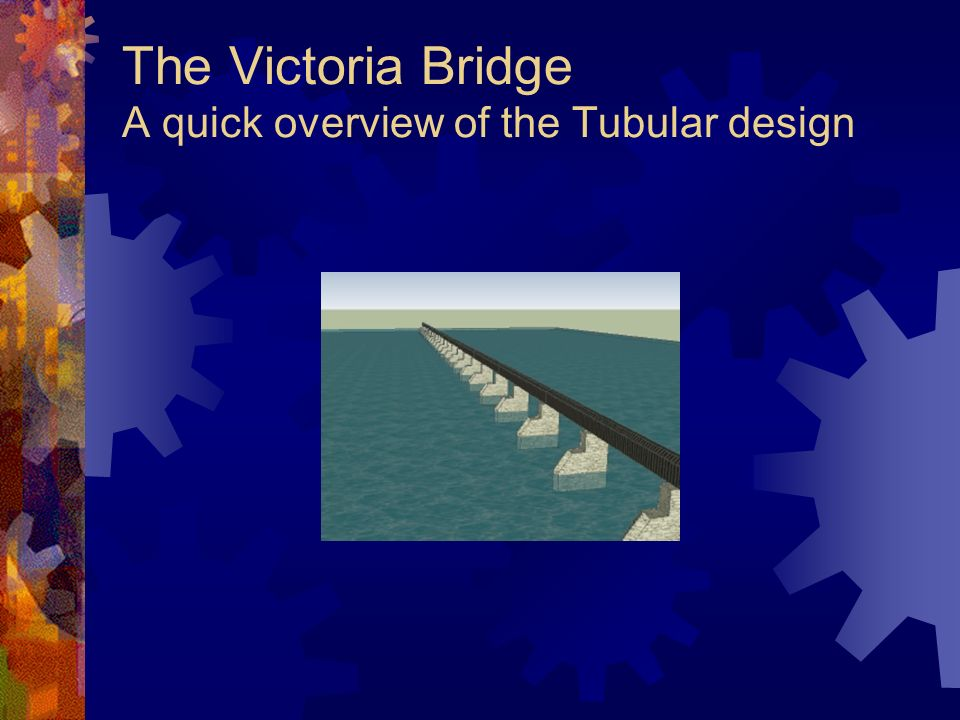 The Victoria Bridge A quick overview of the Tubular design