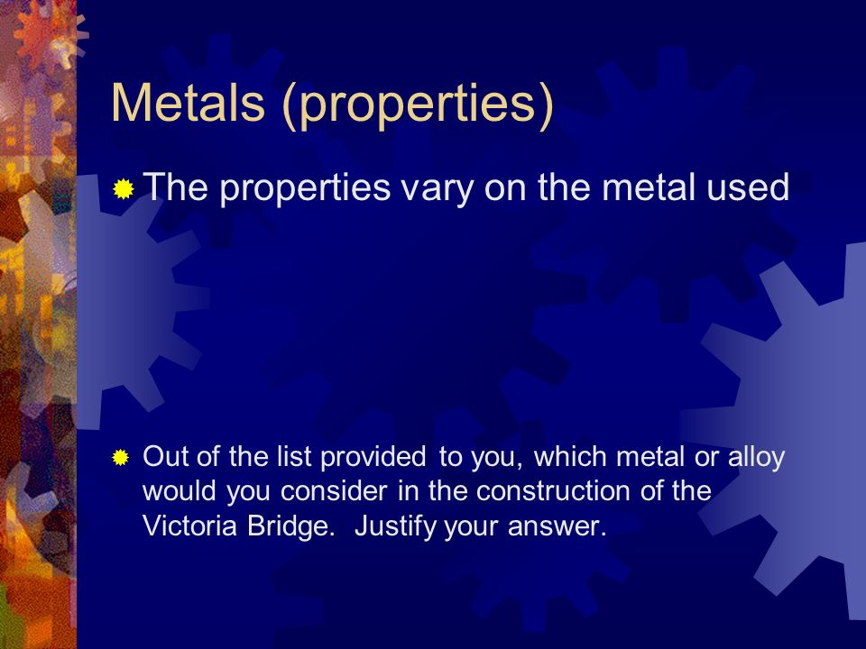 Metals (properties) The properties vary on the metal used Out of the list provided to you, which metal or alloy would you consider in the construction of the Victoria Bridge.