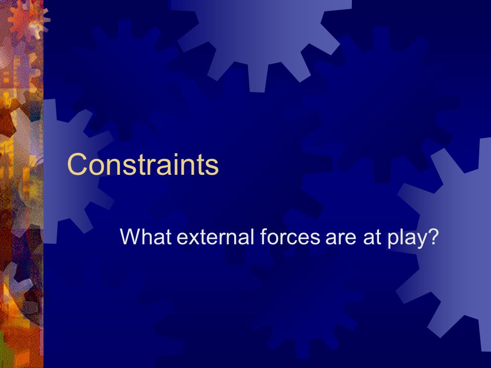 Constraints What external forces are at play