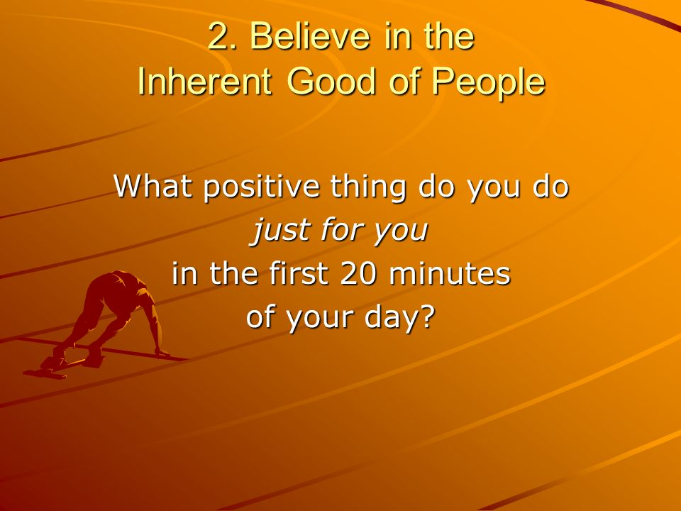 2. Believe in the Inherent Good of People What positive thing do you do just for you in the first 20 minutes of your day?