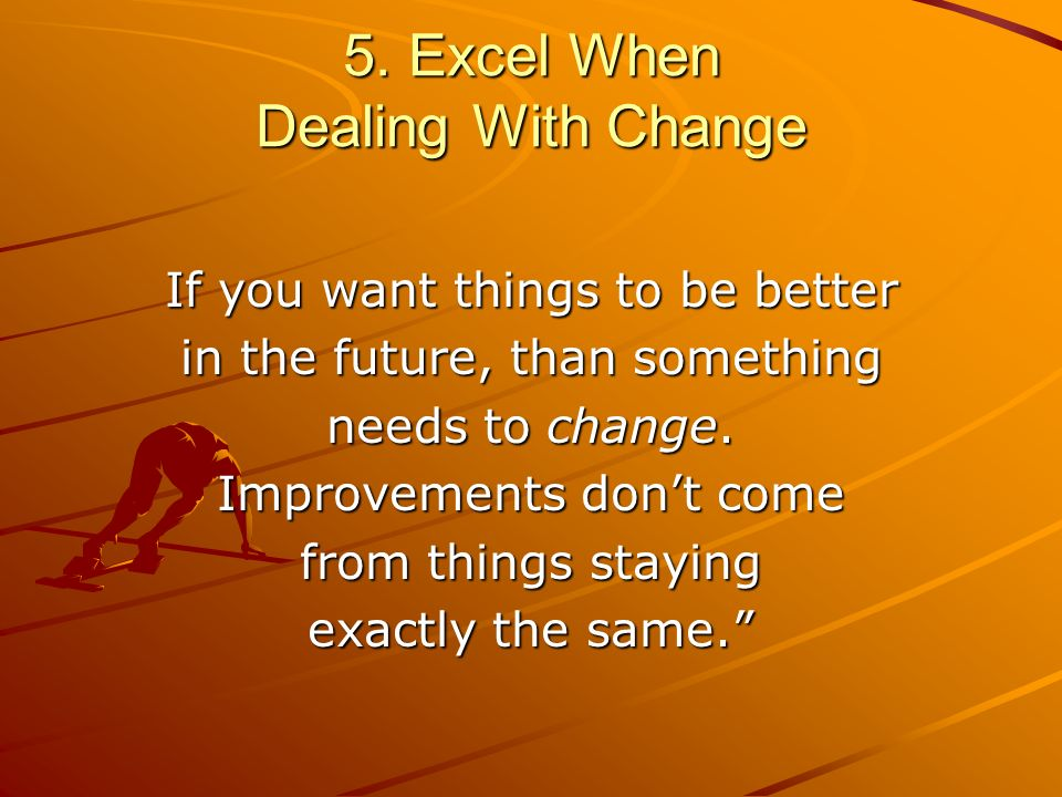 5. Excel When Dealing With Change If you want things to be better in the future, than something needs to change. Improvements dont come from things st