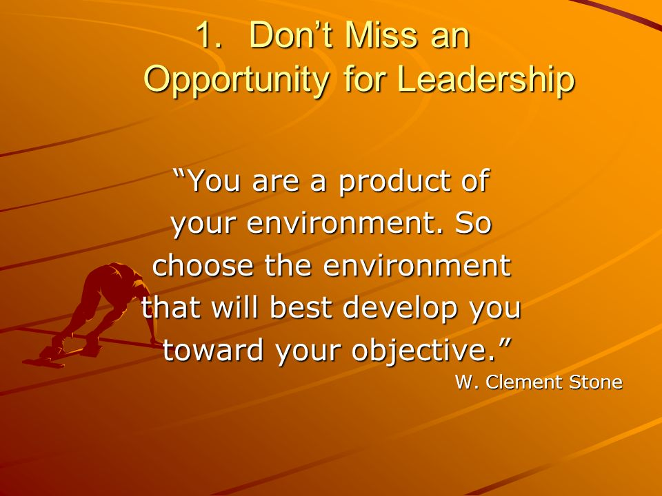 1.Dont Miss an Opportunity for Leadership You are a product of your environment.