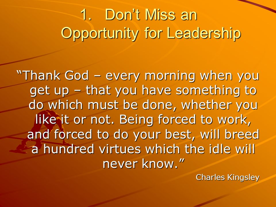 1.Dont Miss an Opportunity for Leadership Thank God – every morning when you get up – that you have something to do which must be done, whether you like it or not.