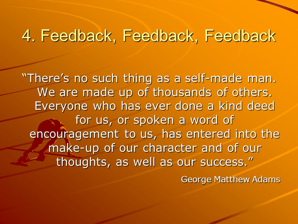 4. Feedback, Feedback, Feedback Theres no such thing as a self-made man. We are made up of thousands of others. Everyone who has ever done a kind deed