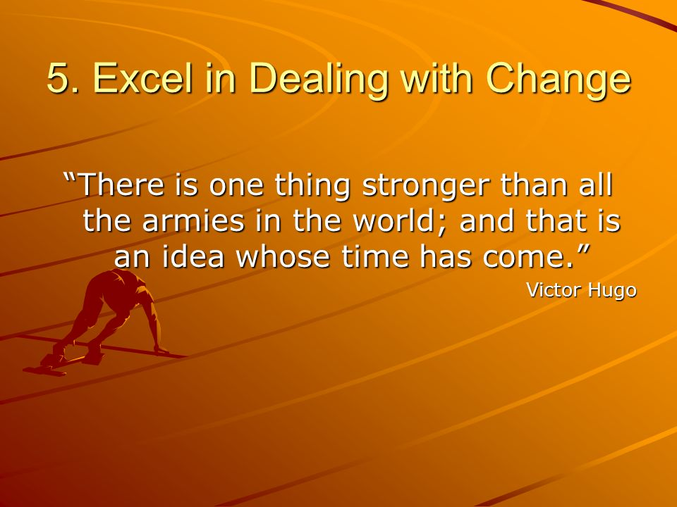 5. Excel in Dealing with Change There is one thing stronger than all the armies in the world; and that is an idea whose time has come. Victor Hugo
