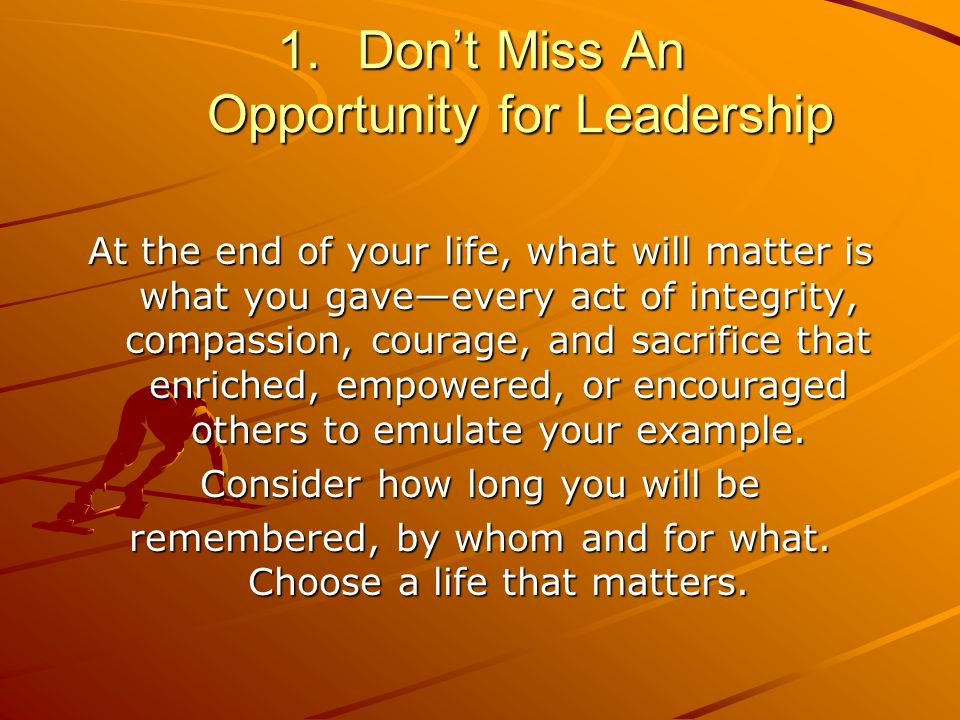1.Dont Miss An Opportunity for Leadership At the end of your life, what will matter is what you gaveevery act of integrity, compassion, courage, and sacrifice that enriched, empowered, or encouraged others to emulate your example.