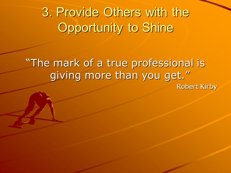 3. Provide Others with the Opportunity to Shine The mark of a true professional is giving more than you get. Robert Kirby