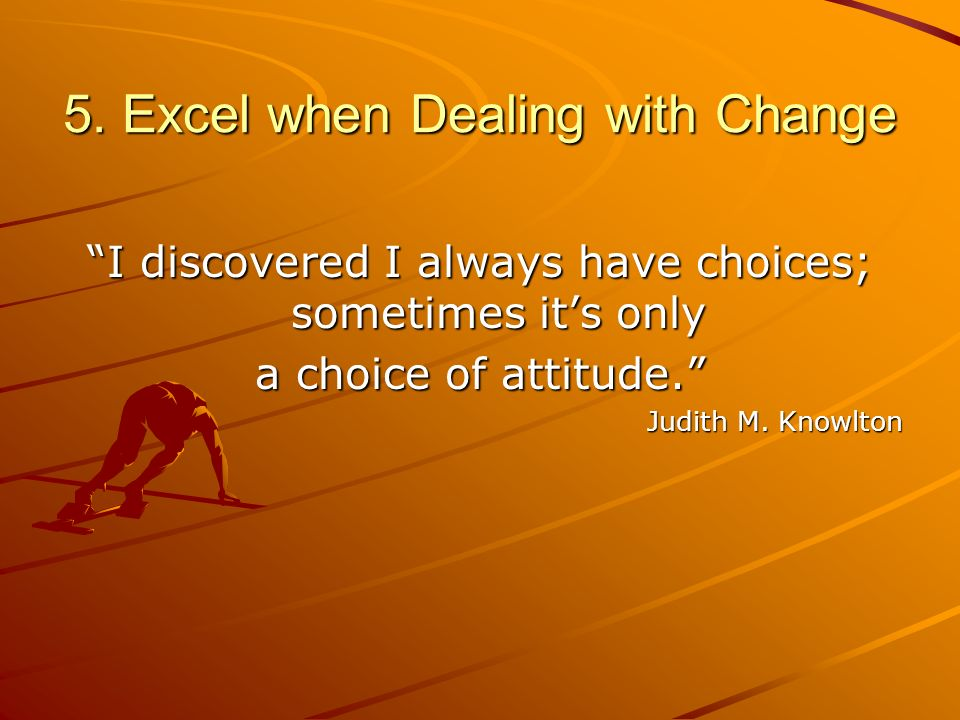 5. Excel when Dealing with Change I discovered I always have choices; sometimes its only a choice of attitude. Judith M. Knowlton