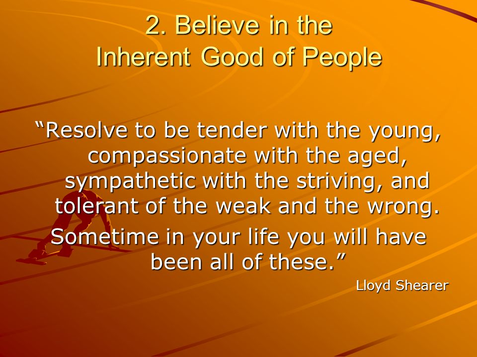 2. Believe in the Inherent Good of People Resolve to be tender with the young, compassionate with the aged, sympathetic with the striving, and toleran