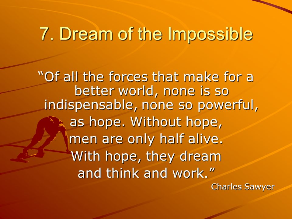 7. Dream of the Impossible Of all the forces that make for a better world, none is so indispensable, none so powerful, as hope. Without hope, men are