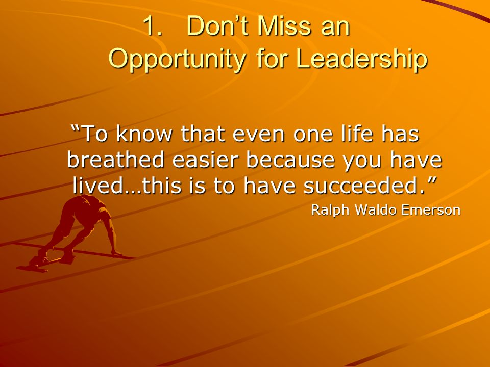 1.Dont Miss an Opportunity for Leadership To know that even one life has breathed easier because you have lived…this is to have succeeded.
