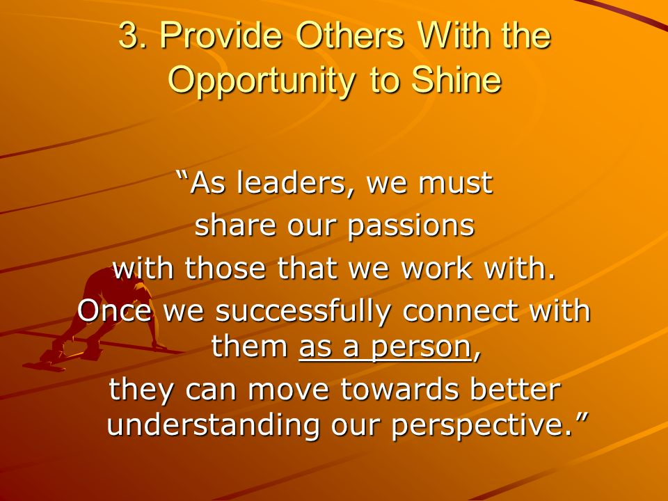 3. Provide Others With the Opportunity to Shine As leaders, we must share our passions with those that we work with. Once we successfully connect with