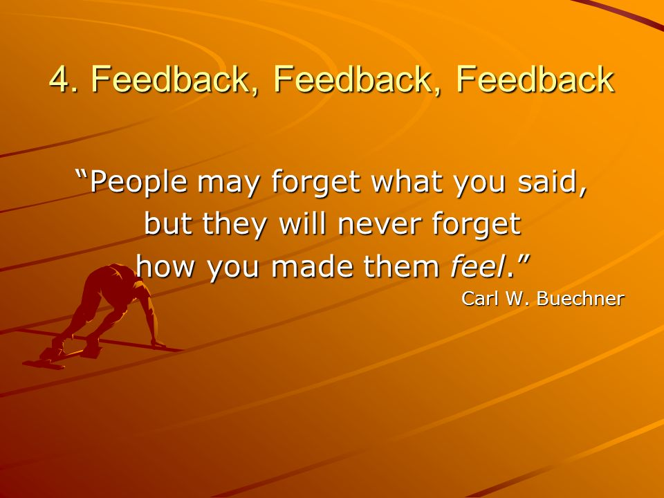 4. Feedback, Feedback, Feedback People may forget what you said, but they will never forget how you made them feel. Carl W. Buechner