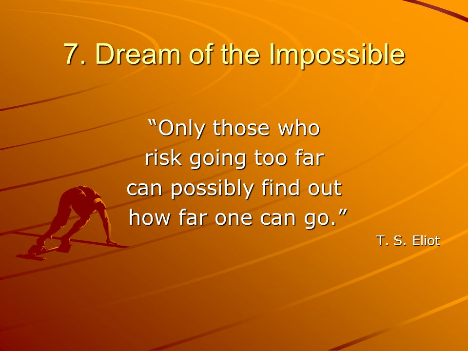 7. Dream of the Impossible Only those who risk going too far can possibly find out how far one can go. how far one can go. T. S. Eliot