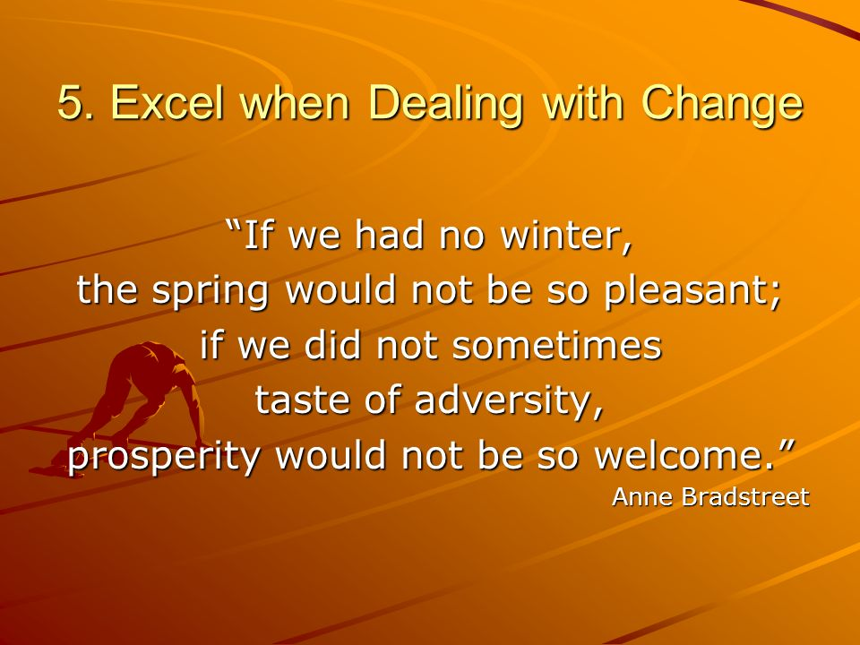 5. Excel when Dealing with Change If we had no winter, the spring would not be so pleasant; if we did not sometimes taste of adversity, prosperity wou