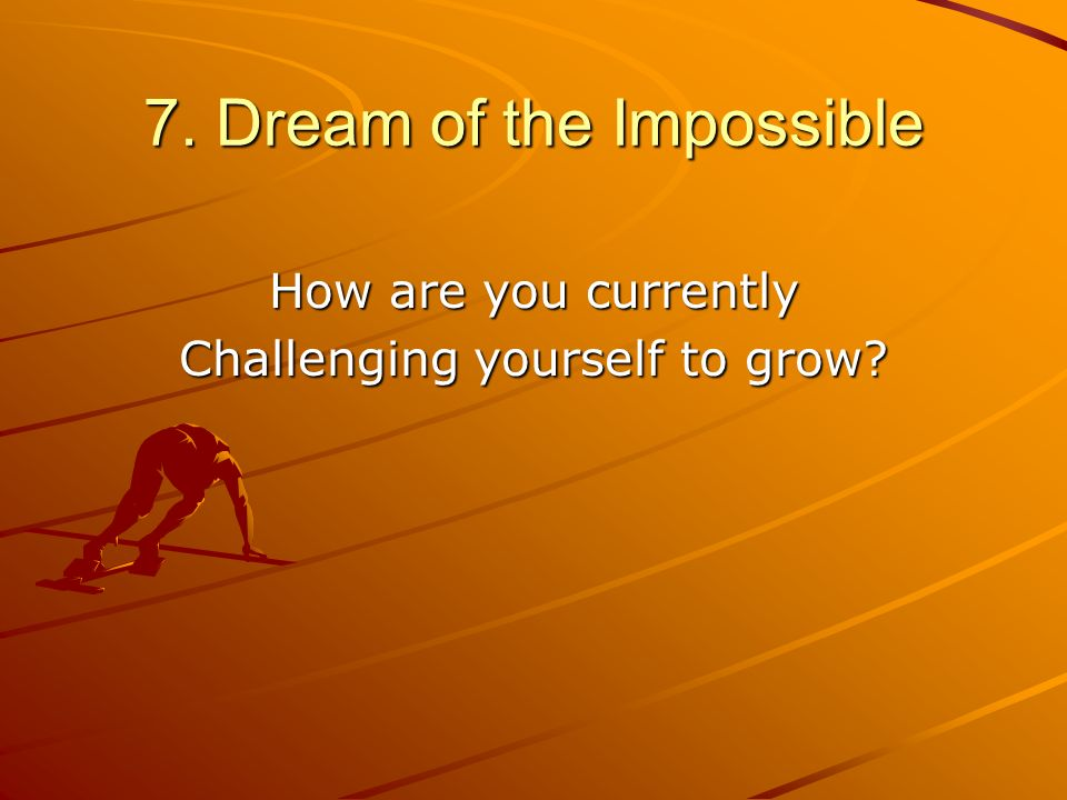7. Dream of the Impossible How are you currently Challenging yourself to grow