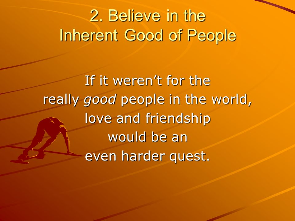 2. Believe in the Inherent Good of People If it werent for the really good people in the world, love and friendship would be an even harder quest.