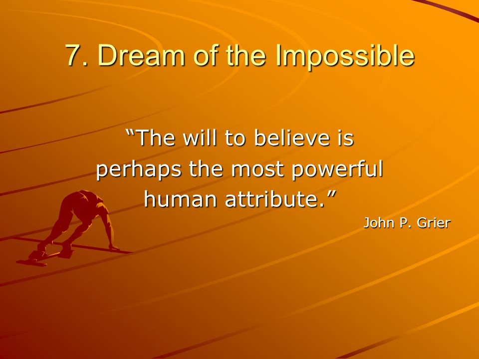 7. Dream of the Impossible The will to believe is perhaps the most powerful human attribute. John P. Grier