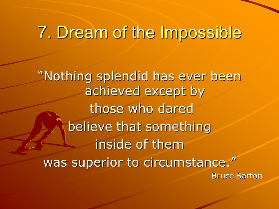 7. Dream of the Impossible Nothing splendid has ever been achieved except by those who dared those who dared believe that something inside of them was