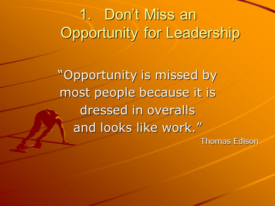 1.Dont Miss an Opportunity for Leadership Opportunity is missed by most people because it is dressed in overalls and looks like work.