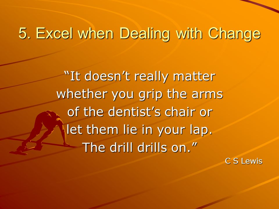 5. Excel when Dealing with Change It doesnt really matter whether you grip the arms of the dentists chair or let them lie in your lap. The drill drill