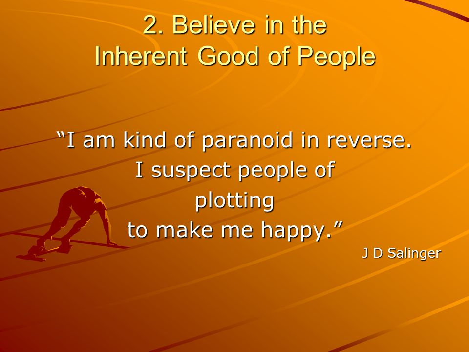 2. Believe in the Inherent Good of People I am kind of paranoid in reverse. I suspect people of plotting to make me happy. J D Salinger
