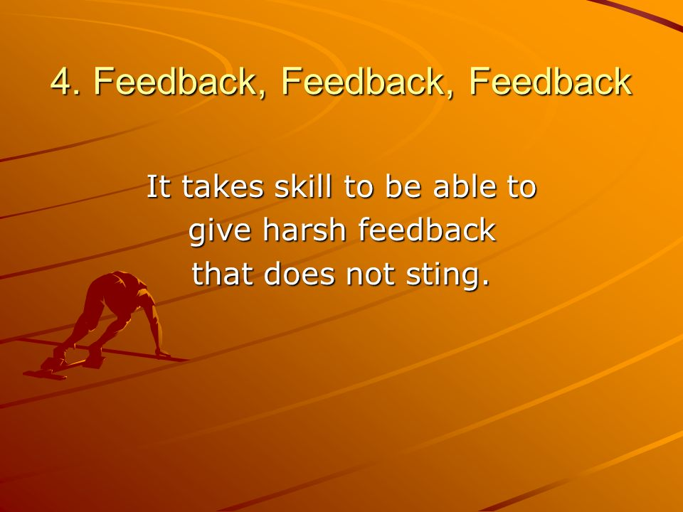 4. Feedback, Feedback, Feedback It takes skill to be able to give harsh feedback that does not sting.