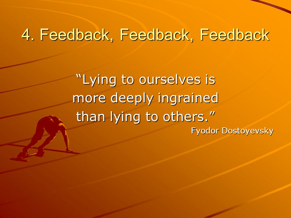 4. Feedback, Feedback, Feedback Lying to ourselves is more deeply ingrained than lying to others. Fyodor Dostoyevsky