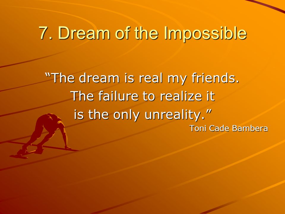 7. Dream of the Impossible The dream is real my friends. The failure to realize it is the only unreality. Toni Cade Bambera