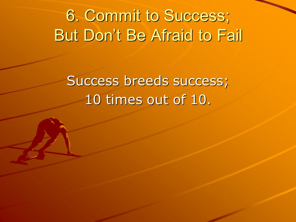 6. Commit to Success; But Dont Be Afraid to Fail Success breeds success; 10 times out of 10.