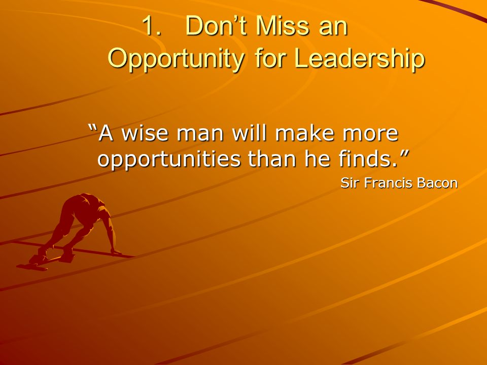 1.Dont Miss an Opportunity for Leadership A wise man will make more opportunities than he finds.