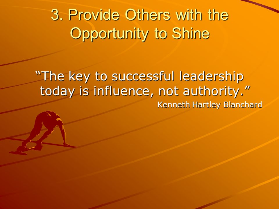 3. Provide Others with the Opportunity to Shine The key to successful leadership today is influence, not authority. Kenneth Hartley Blanchard