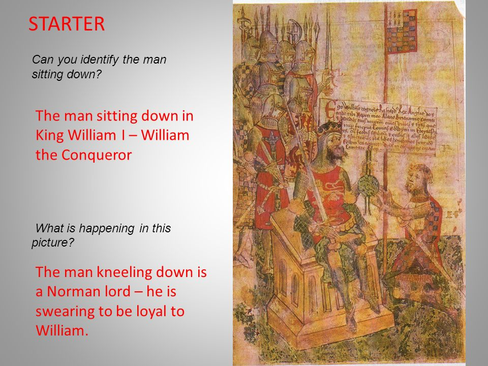 STARTER Can you identify the man sitting down? What is happening in this picture? The man sitting down in King William I – William the Conqueror The m
